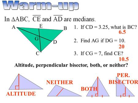 A E C B D G 1. If CD = 3.25, what is BC? 2. Find AG if DG = 10. 3. If CG = 7, find CE? Altitude, perpendicular bisector, both, or neither? 6.5 20 10.5.