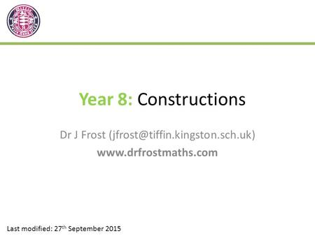 Year 8: Constructions Dr J Frost  Last modified: 27 th September 2015.