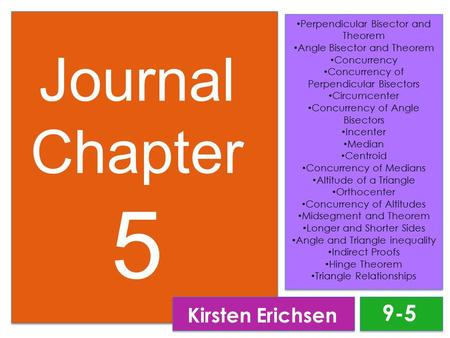 Journal Chapter 5 Kirsten Erichsen Perpendicular Bisector and Theorem Angle Bisector and Theorem Concurrency Concurrency of Perpendicular Bisectors Circumcenter.
