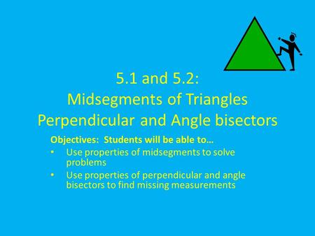 5.1 and 5.2: Midsegments of Triangles Perpendicular and Angle bisectors Objectives: Students will be able to… Use properties of midsegments to solve problems.