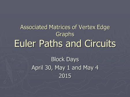 Associated Matrices of Vertex Edge Graphs Euler Paths and Circuits Block Days April 30, May 1 and May 4 2015.