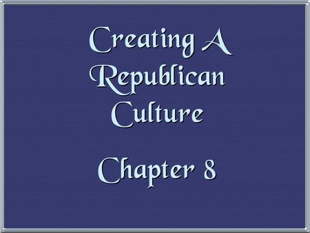 Creating A Republican Culture Chapter 8 Creating A Republican Culture Chapter 8.