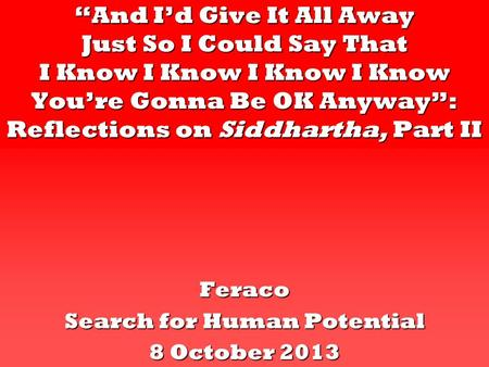 """And I'd Give It All Away Just So I Could Say That I Know I Know I Know I Know You're Gonna Be OK Anyway"": Reflections on Siddhartha, Part II Feraco Search."