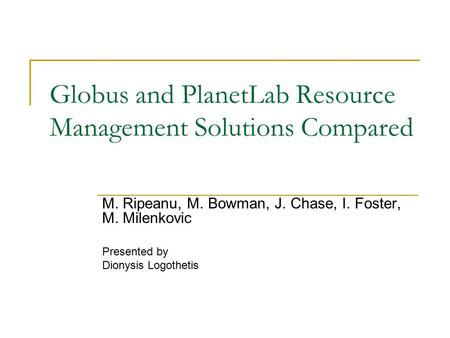 Globus and PlanetLab Resource Management Solutions Compared M. Ripeanu, M. Bowman, J. Chase, I. Foster, M. Milenkovic Presented by Dionysis Logothetis.