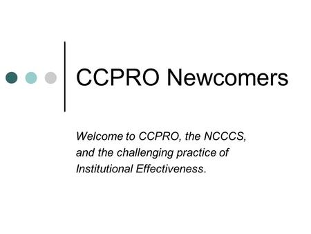 CCPRO Newcomers Welcome to CCPRO, the NCCCS, and the challenging practice of Institutional Effectiveness.