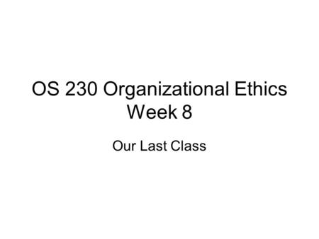 OS 230 Organizational Ethics Week 8 Our Last Class.