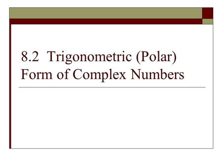 8.2 Trigonometric (Polar) Form of Complex Numbers.
