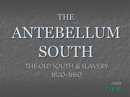 THE ANTEBELLUM SOUTH THE OLD SOUTH & SLAVERY 1820-1860A10Q7.10.30.