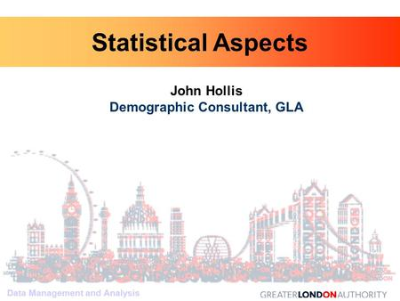 Data Management and Analysis John Hollis Demographic Consultant, GLA Data Management and Analysis Statistical Aspects.