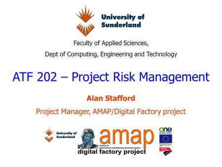Faculty of Applied Sciences, Dept of Computing, Engineering and Technology ATF 202 – Project Risk Management Alan Stafford Project Manager, AMAP/Digital.