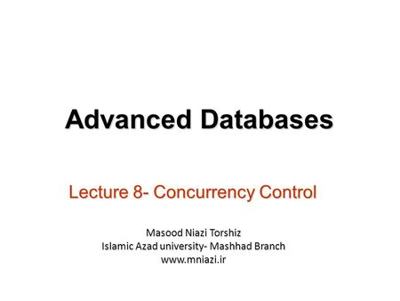 Lecture 8- Concurrency Control Advanced Databases Masood Niazi Torshiz Islamic Azad university- Mashhad Branch www.mniazi.ir.