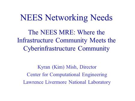NEES Networking Needs The NEES MRE: Where the Infrastructure Community Meets the Cyberinfrastructure Community Kyran (Kim) Mish, Director Center for Computational.
