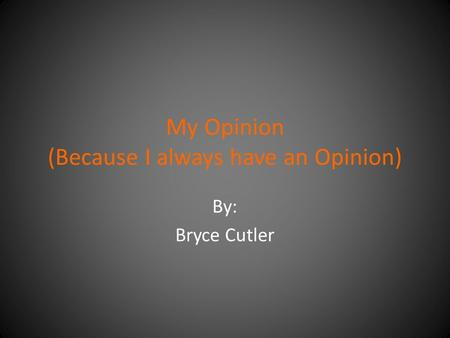 My Opinion (Because I always have an Opinion) By: Bryce Cutler.