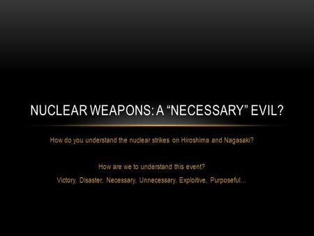 How do you understand the nuclear strikes on Hiroshima and Nagasaki? How are we to understand this event? Victory, Disaster, Necessary, Unnecessary, Exploitive,