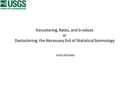 Decustering, Rates, and b-values or Declustering: the Necessary Evil of Statistical Seismology Andy Michael.