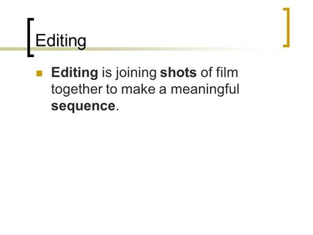 Editing Editing is joining shots of film together to make a meaningful sequence.