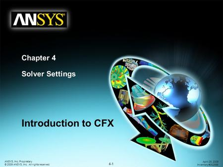 4-1 ANSYS, Inc. Proprietary © 2009 ANSYS, Inc. All rights reserved. April 28, 2009 Inventory #002598 Chapter 4 Solver Settings Introduction to CFX.