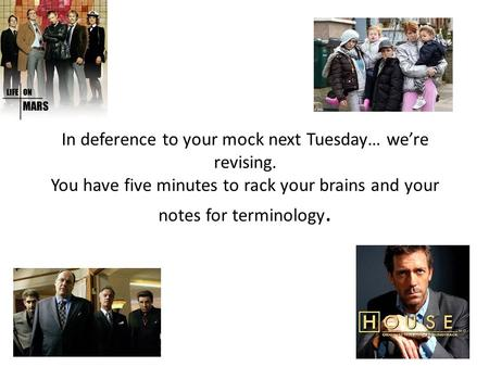 In deference to your mock next Tuesday… we're revising. You have five minutes to rack your brains and your notes for terminology.