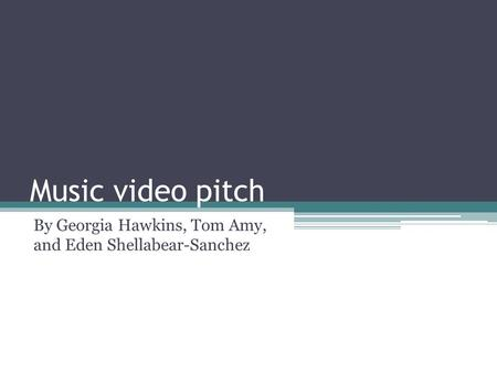 Music video pitch By Georgia Hawkins, Tom Amy, and Eden Shellabear-Sanchez.