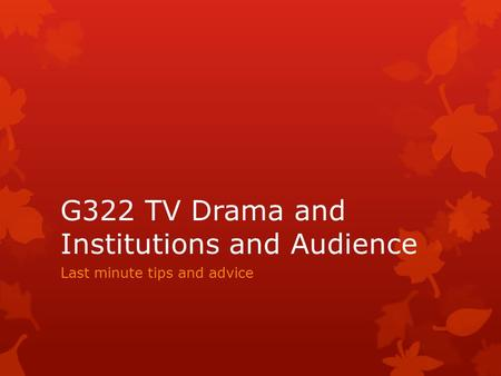 G322 TV Drama and Institutions and Audience Last minute tips and advice.