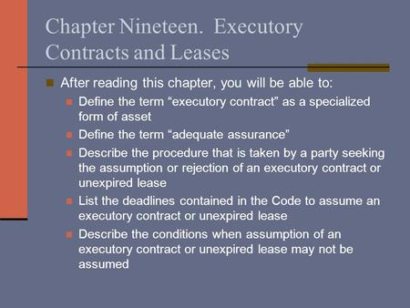 "Chapter Nineteen. Executory Contracts and Leases After reading this chapter, you will be able to: Define the term ""executory contract"" as a specialized."