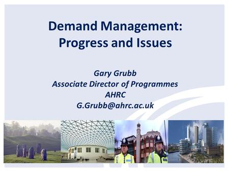 Demand Management: Progress and Issues Gary Grubb Associate Director of Programmes AHRC