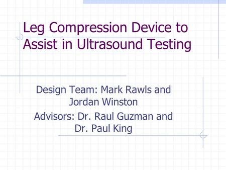 Leg Compression Device to Assist in Ultrasound Testing Design Team: Mark Rawls and Jordan Winston Advisors: Dr. Raul Guzman and Dr. Paul King.