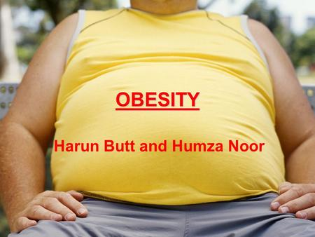 OBESITY Harun Butt and Humza Noor. UK Obesity Statistics About 46% of men in England and 32% of women are overweight, and an additional 17% of men and.