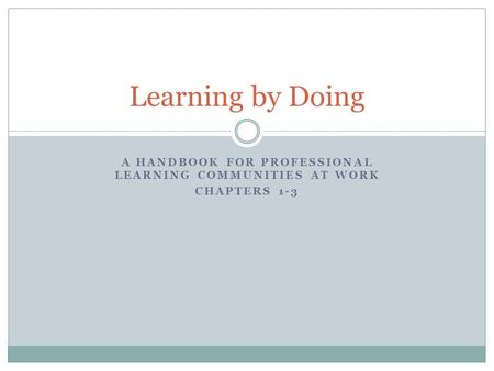 A HANDBOOK FOR PROFESSIONAL LEARNING COMMUNITIES AT WORK CHAPTERS 1-3 Learning by Doing.