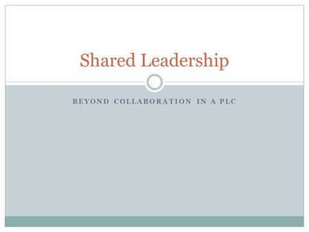 BEYOND COLLABORATION IN A PLC Shared Leadership. What is Shared Leadership? Groups taking ownership of a problem Working interdependently toward solutions.