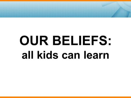 "OUR BELIEFS: all kids can learn. Consider this question: What does ""all kids can learn"" mean to you as an educator? Write your response on the handout."