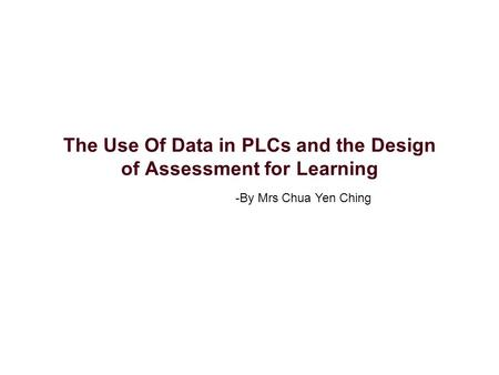 The Use Of Data in PLCs and the Design of Assessment for Learning -By Mrs Chua Yen Ching.