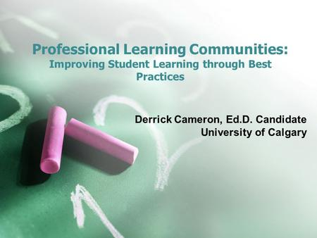 Professional Learning Communities: Improving Student Learning through Best Practices Derrick Cameron, Ed.D. Candidate University of Calgary.