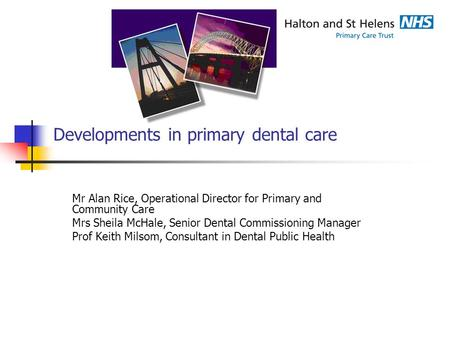 Developments in primary dental care Mr Alan Rice, Operational Director for Primary and Community Care Mrs Sheila McHale, Senior Dental Commissioning Manager.