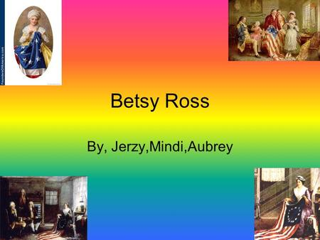 Betsy Ross By, Jerzy,Mindi,Aubrey. The birth of Betsy Ross Betsy Ross was born in Philadelphia on January 1,1752.