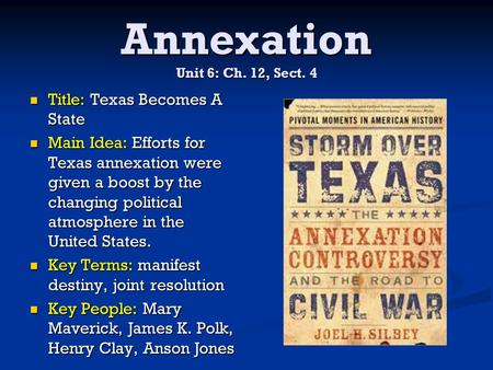 Annexation Unit 6: Ch. 12, Sect. 4 Title: Texas Becomes A State Title: Texas Becomes A State Main Idea: Efforts for Texas annexation were given a boost.
