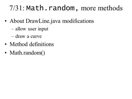 7/31: Math.random, more methods About DrawLine.java modifications –allow user input –draw a curve Method definitions Math.random()