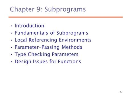 9-1 Chapter 9: Subprograms Introduction Fundamentals of Subprograms Local Referencing Environments Parameter-Passing Methods Type Checking Parameters Design.