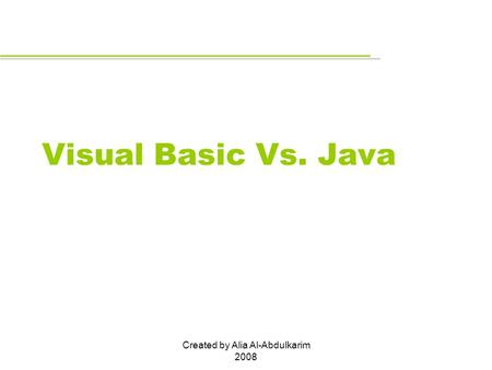 Created by Alia Al-Abdulkarim 2008 Visual Basic Vs. Java.