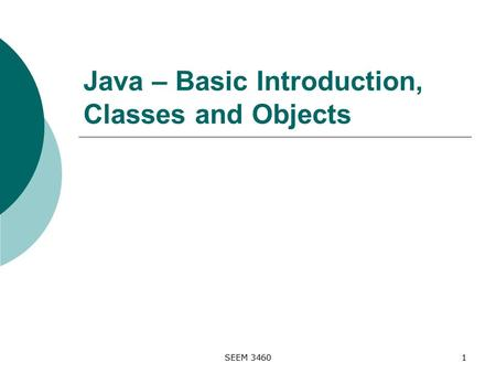 SEEM 34601 Java – Basic Introduction, Classes and Objects.
