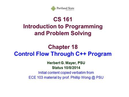 CS 161 Introduction to Programming and Problem Solving Chapter 18 Control Flow Through C++ Program Herbert G. Mayer, PSU Status 10/8/2014 Initial content.
