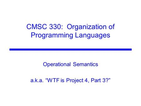 "CMSC 330: Organization of Programming Languages Operational Semantics a.k.a. ""WTF is Project 4, Part 3?"""