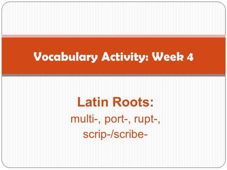Latin Roots: multi-, port-, rupt-, scrip-/scribe- Vocabulary Activity: Week 4.