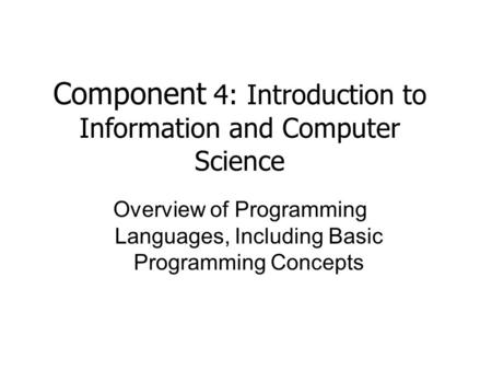 Component 4: Introduction to Information and Computer Science Overview of Programming Languages, Including Basic Programming Concepts.