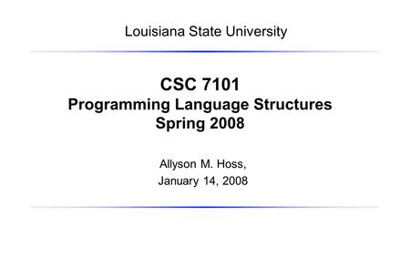 Allyson M. Hoss, January 14, 2008 CSC 7101 Programming Language Structures Spring 2008 Louisiana State University.