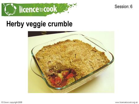 Www.licencetocook.org.uk© Crown copyright 2008 Herby veggie crumble Session: 6.