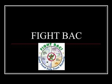 FIGHT BAC. CLEAN Wash hands – 20 seconds, hot water, soap, friction Tie back hair, wear an apron Don't cross contaminate Keep a clean workplace – Mise.