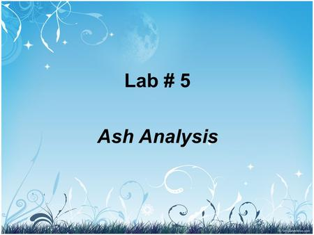 Lab # 5 Ash Analysis. Ash Determination using Dray Ashing Determination of ash in food samples. Ashing is the 1st step in the preparation of a food sample.