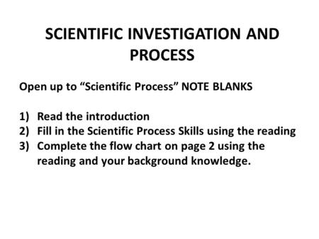 "SCIENTIFIC INVESTIGATION AND PROCESS Open up to ""Scientific Process"" NOTE BLANKS 1)Read the introduction 2)Fill in the Scientific Process Skills using."