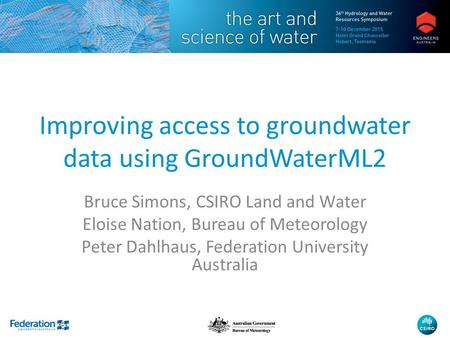 Improving access to groundwater data using GroundWaterML2 Bruce Simons, CSIRO Land and Water Eloise Nation, Bureau of Meteorology Peter Dahlhaus, Federation.